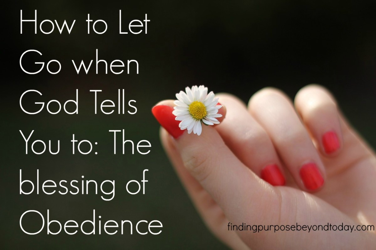 How to Let Go When God Tells You To: The blessing of obedience